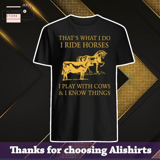 HOT That's What I Do I Ride Horses I Play With Cows And I Know Things shirt