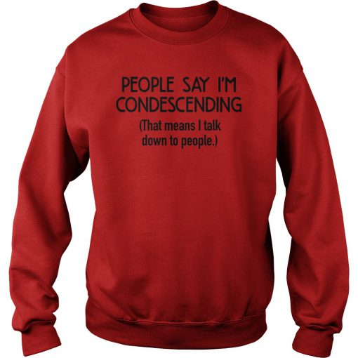 Hot People Say I'm Condescending That Means I Talk Down To People Shirt