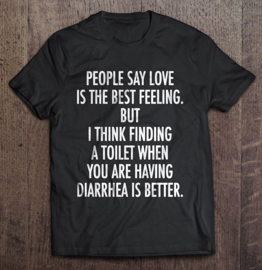New People Say Love Is The Best Feeling But I Think Finding A Toilet Shirt