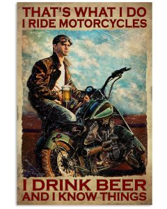 That's what I do I ride motorcycles I drink beer and I know things poster