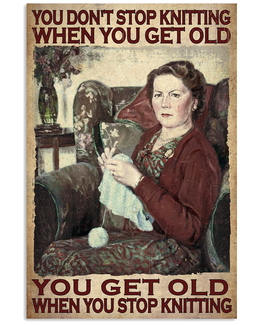 You don't stop knitting when you get old you get old when you stop knitting poster